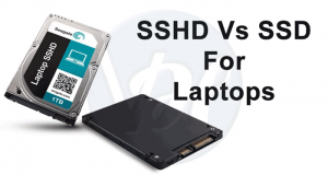 SSD Vs SSHD: Which One is Better For You?