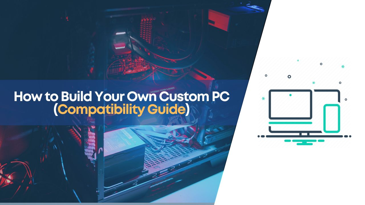 How to Build Your Own Custom PC (Compatibility Guide)